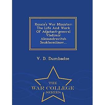 Russias War Minister The Life And Work Of Adjutantgeneral Vladimir Alexandrovitsh Soukhomlinov...  War College Series by Dumbadze & V. D.