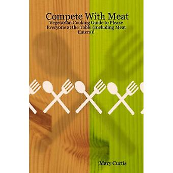 Compete with Meat Vegetarian Cooking Guide to Please Everyone at the Table Including Meat Eaters by Curtis & Mary