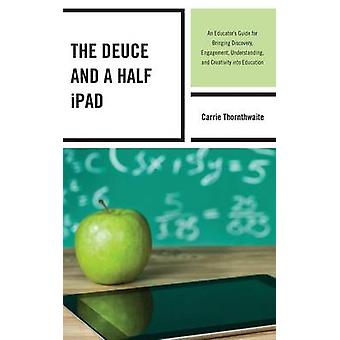 The Deuce and a Half iPad An Educators Guide for Bringing Discovery Engagement Understanding and Creativity Into Education by Thornthwaite & Carrie
