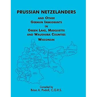 Prussian Netzelanders and Other German Immigrants in Green Lake Marquette  Waushara Counties Wisconsin by Podoll & Brian a.