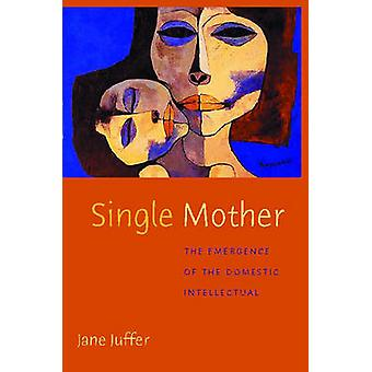 Single Mother The Emergence of the Domestic Intellectual by Juffer & Jane