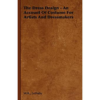 The Dress Design  An Account of Costume for Artists and Dressmakers by Lethaby & W. R.