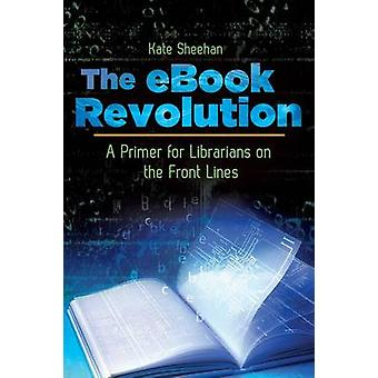 The eBook Revolution A Primer for Librarians on the Front Lines by Sheehan & Kate