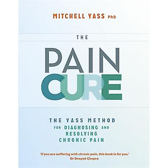 The Pain Cure: The Yass Method for Diagnosing and Resolving Chronic Pain (Paperback) by Yass Dr. Mitchell