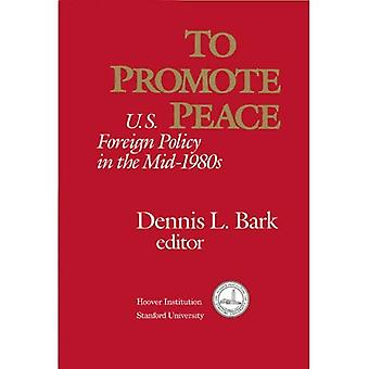 To Promote Peace: U.S. Foreign Policy in the Mid-1980s: United States Foreign Policy in the Mid-1980's (Hoover...