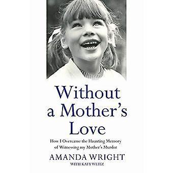 Ohne die Liebe einer Mutter: wie ich überwand die quälende Erinnerung Zeuge Mord an meine Mutter