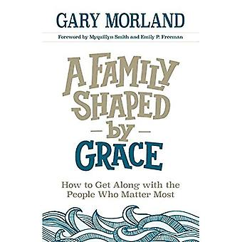 A Family Shaped by Grace: How to Get Along with the� People Who Matter Most