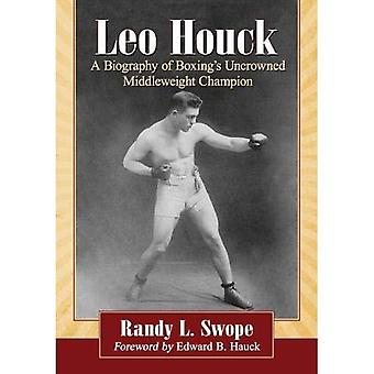 Leo Houck: A Biography of Boxing's Uncrowned Middleweight Champion