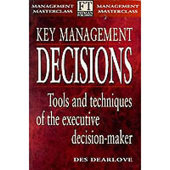 Key Management Decisions Management Masterclass Tools and Techniques of the Executive DecisionMaker by Dearlove & Des