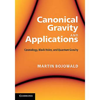 Canonical Gravity and Applications  Cosmology Black Holes and Quantum Gravity by Martin Bojowald