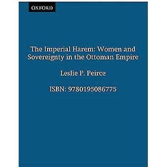 The Imperial Harem Women and Sovereignty in the Ottoman Empire by Peirce & Leslie P.