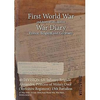 40 DIVISION 121 Infantry Brigade Alexandra Princess of Waless Own Yorkshire Regiment 13th Battalion  27 May 1916  31 July 1918 First World War War Diary WO9526162 by WO9526162
