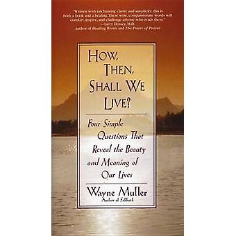 How - Then - Shall We Live? - Four Simple Questions That Reveal the Be