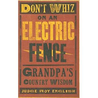 Don't Whiz on an Electric Fence - Grandpa's Country Wisdom by Roy Engl