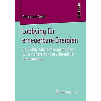 Lobbying fr erneuerbare Energien  Das PublicAffairsManagement von Wirtschaftsverbnden whrend der Gesetzgebung by Seibt & Alexandra