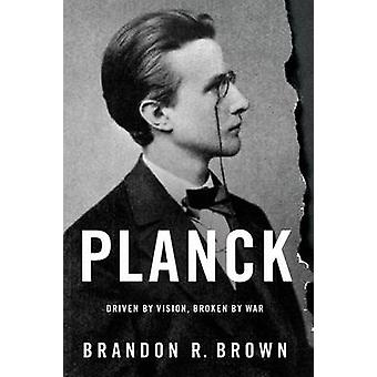 Planck - Driven by Vision - Broken by War by Brandon R. Brown - 978019