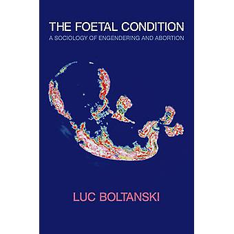 The Foetal Condition - A Sociology of Engendering and Abortion by Luc