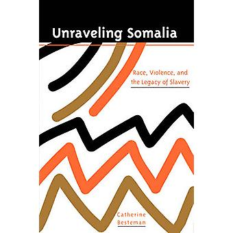 Unraveling Somalia - Race - Class - and the Legacy of Slavery by Cathe
