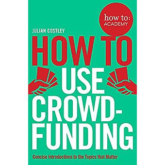 How To Use Crowdfunding (How To - Academy) by Julian Costley - 9781509