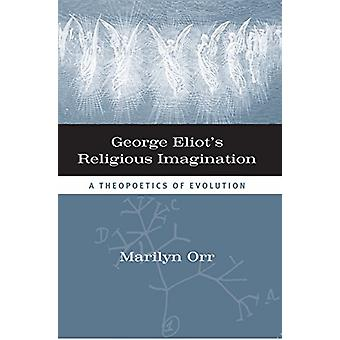 George Eliot's Religious Imagination - A Theopoetical Evolution by Mar