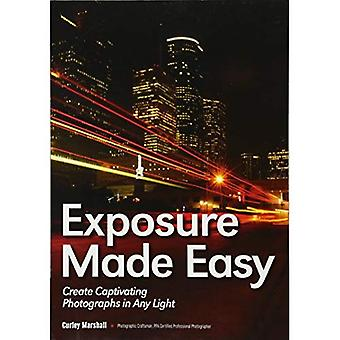 Exposure Made Easy : Use Exposure to Create Captivating Photographs in Any Light