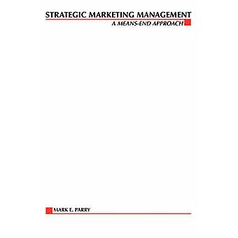 Strategic Marketing Management A MeansEnd Approach by Parry & Mark E.