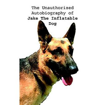 The Unauthorized Autobiography of Jake The Inflatable Dog by Bybee & Doug