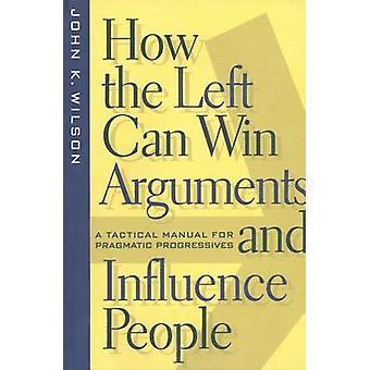 Hvordan venstre vinder argumenter og indflydelse personer en taktisk Manual for pragmatiske progressive af Wilson & John K.