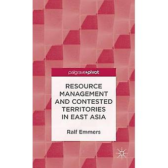 Resource Management and Contested Territories in East Asia by Emmers & Ralf