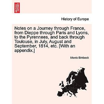 Notes on a Journey through France from Dieppe through Paris and Lyons to the Pyrennees and back through Toulouse in July August and September 1814 etc. With an appendix. Third Edition by Birkbeck & Morris