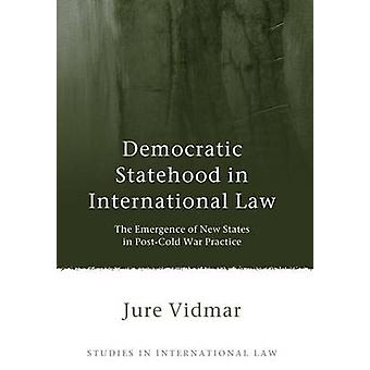 Democratic Statehood in International Law The Emergence of New States in PostCold War Practice by Vidmar & Jure