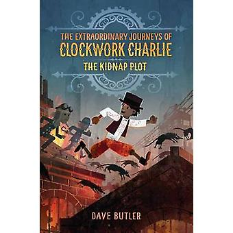 Kidnap Plot - The Extraordinary Journeys of Clockwork Charlie by Dave