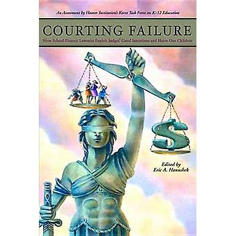 Courting Failure - How School Finance Lawsuits Exploit Judges' Good In