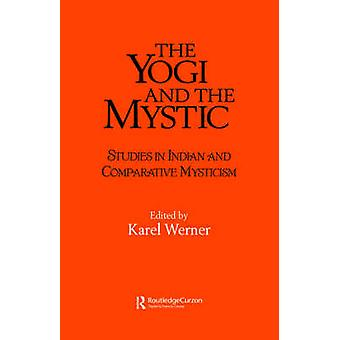 The Yogi and the Mystic Studies in Indian and Comparative Mysticism by Werner & Karel