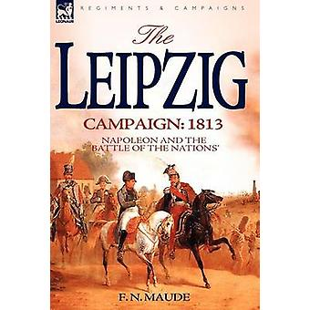 The Leipzig Campaign 1813Napoleon and the Battle of the Nations by Maude & F. N.