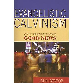 Evangelistic Calvinism - Why the Doctrines of Grace are Good News by J