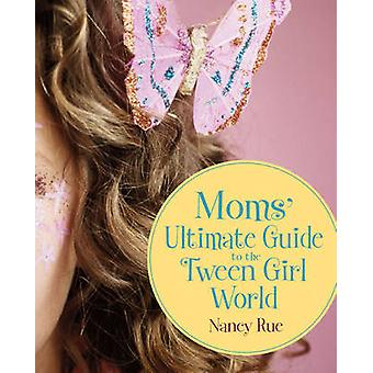 Moms' Ultimate Guide to the Tween Girl World by Nancy Rue - 978031028