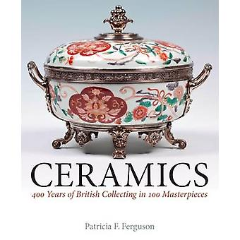 Ceramics - 400 Years of British Collecting in 100 Masterpieces by Patr