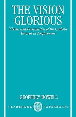 The Vision Glorious Themes and Personalicravates of the Catholic Revival in Anglicanism by Rowell & Geoffrey