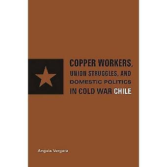 Kupfer-Arbeiter International Business und Politik im Kalten Krieg Chile von Vergara & Angela