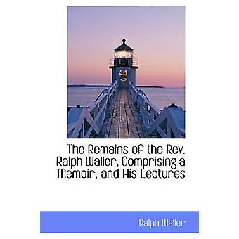 The Remains of the Rev. Ralph Waller Comprising a Memoir and His Lectures by Waller & Ralph