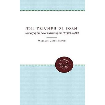 The Triumph of Form A Study of the Later Masters of the Heroic Couplet by Brown & Wallace Cable