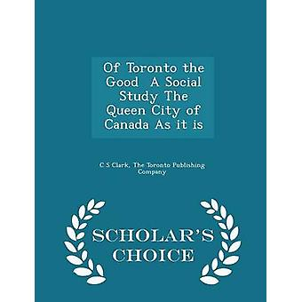 Of Toronto the Good  A Social Study The Queen City of Canada As it is  Scholars Choice Edition by Clark & C S