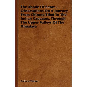 The Abode of Snow  Observations on a Journey from Chinese Tibet to the Indian Caucasus Through the Upper Valleys of the Himalaya by Wilson & Andrew