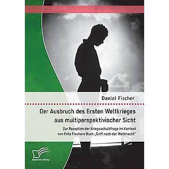 Der Ausbruch Des Ersten Weltkrieges Aus Multiperspektivischer Sicht Zur Rezeption Der Kriegsschuldfrage Im Kontext Von Fritz Fischers Buch Griff Nac Fischer & Daniel