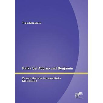 Kafka bei Adorno und Benjamin Versuch ber eine hermeneutische Konstellation by Steenbock & Timm