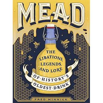 Mead - The Libations - Legends - and Lore of History's Oldest Drink by