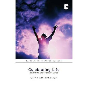 Celebrating Life - Beyond the Sacred-Secular Divide by Graham Buxton -