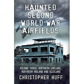 Haunted Second World War Airfields - Northern England and Northern Ire