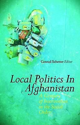 Local Politics in Afghanistan - A Century of Intervention in the Socia
